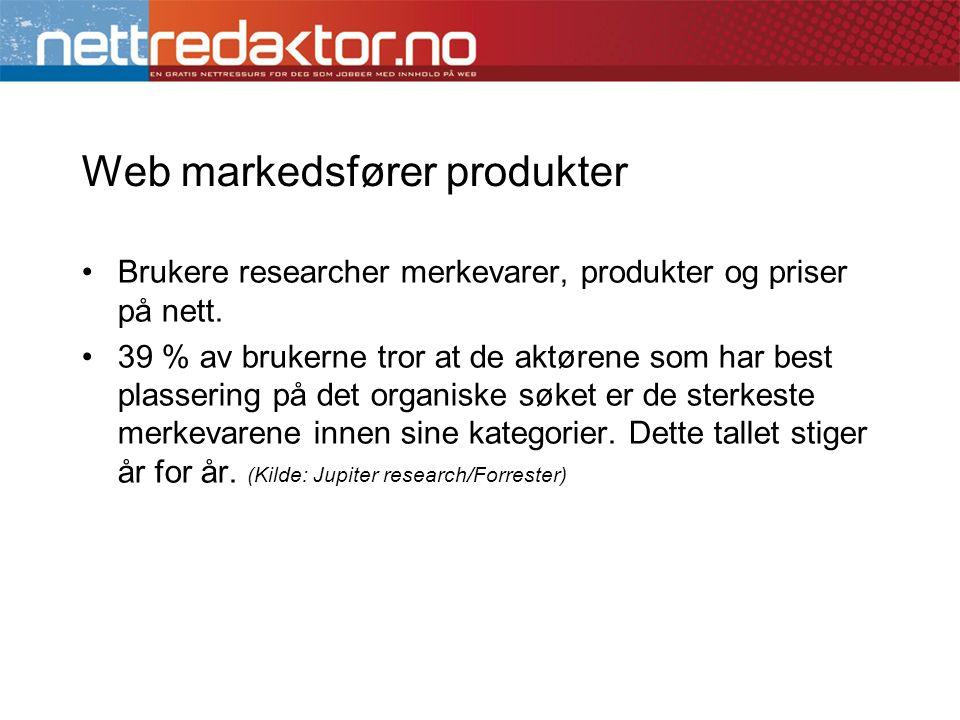 Web markedsfører produkter •Brukere researcher merkevarer, produkter og priser på nett. •39 % av brukerne tror at de aktørene som har best plassering