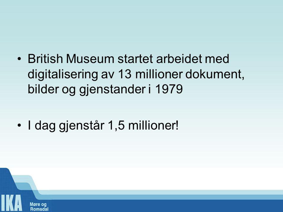 •British Museum startet arbeidet med digitalisering av 13 millioner dokument, bilder og gjenstander i 1979 •I dag gjenstår 1,5 millioner!