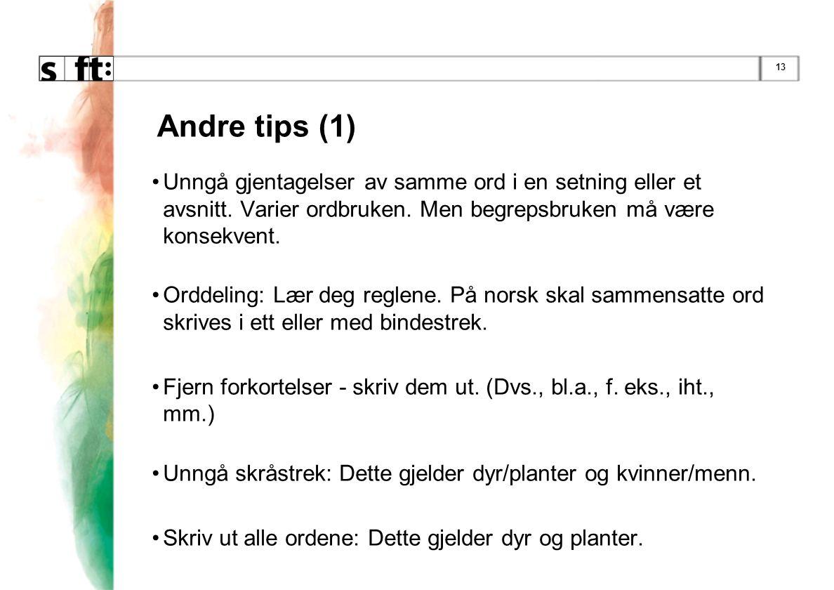 13 Andre tips (1) •Unngå gjentagelser av samme ord i en setning eller et avsnitt. Varier ordbruken. Men begrepsbruken må være konsekvent. •Orddeling:
