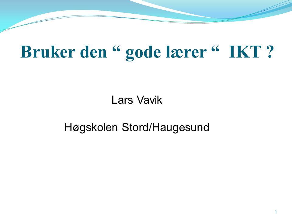 "Bruker den "" gode lærer "" IKT ? Lars Vavik Høgskolen Stord/Haugesund 1"