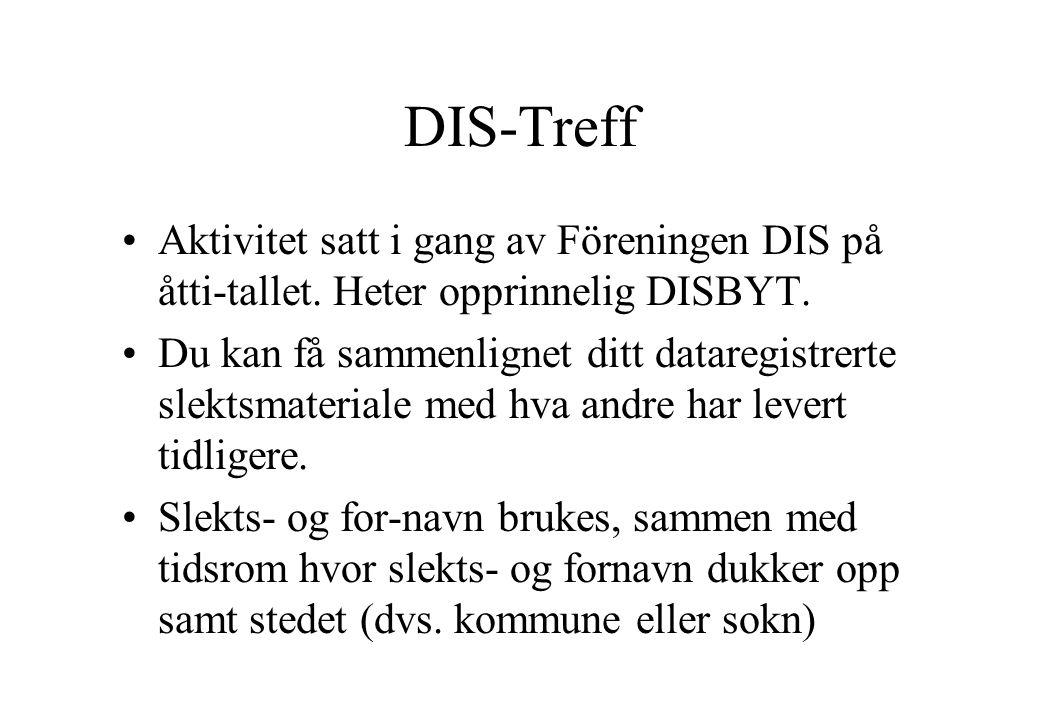 DIS-Treff •Aktivitet satt i gang av Föreningen DIS på åtti-tallet. Heter opprinnelig DISBYT. •Du kan få sammenlignet ditt dataregistrerte slektsmateri