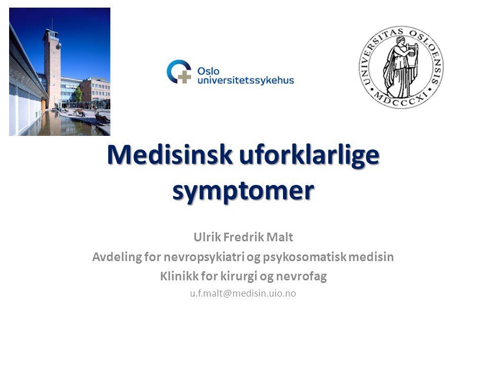 Medisinsk uforklarlige symptomer Ulrik Fredrik Malt Avdeling for nevropsykiatri og psykosomatisk medisin Klinikk for kirurgi og nevrofag u.f.malt@medisin.uio.no