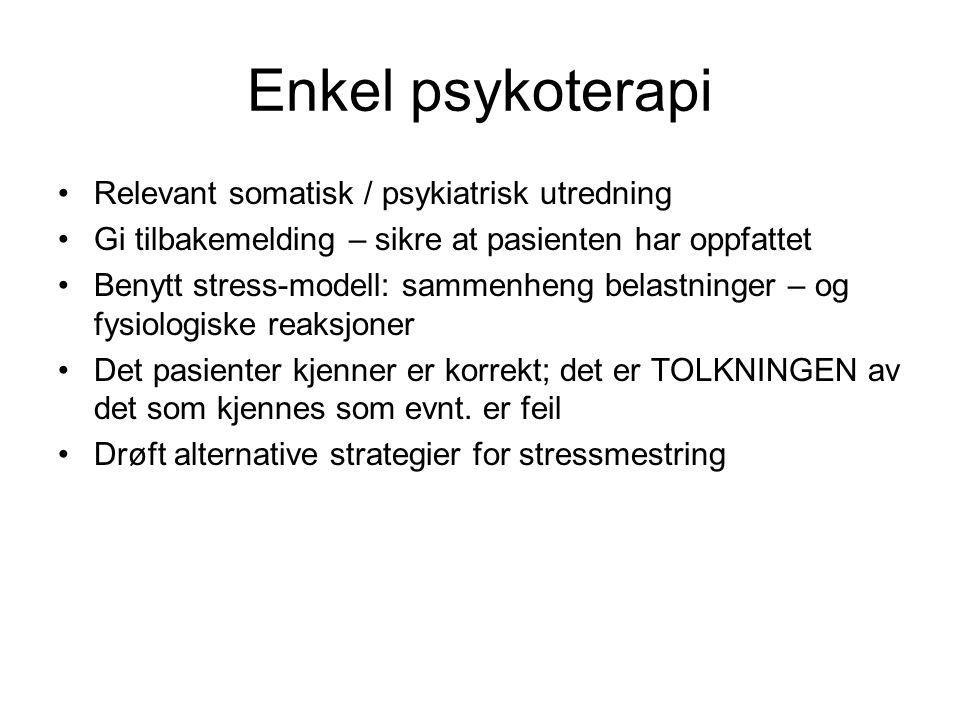 Enkel psykoterapi •Relevant somatisk / psykiatrisk utredning •Gi tilbakemelding – sikre at pasienten har oppfattet •Benytt stress-modell: sammenheng belastninger – og fysiologiske reaksjoner •Det pasienter kjenner er korrekt; det er TOLKNINGEN av det som kjennes som evnt.