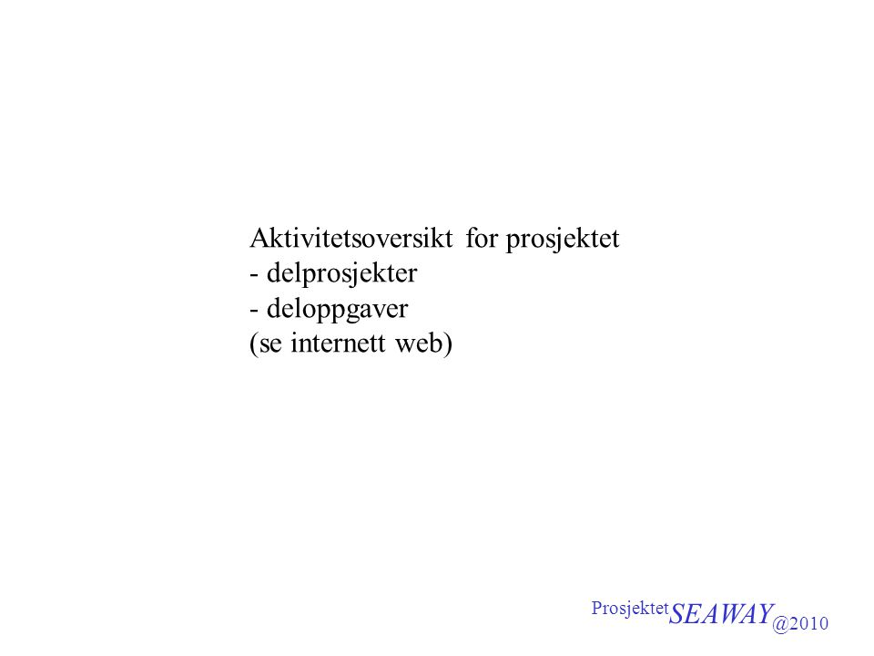 Aktivitetsoversikt for prosjektet - delprosjekter - deloppgaver (se internett web) Prosjektet SEAWAY @2010