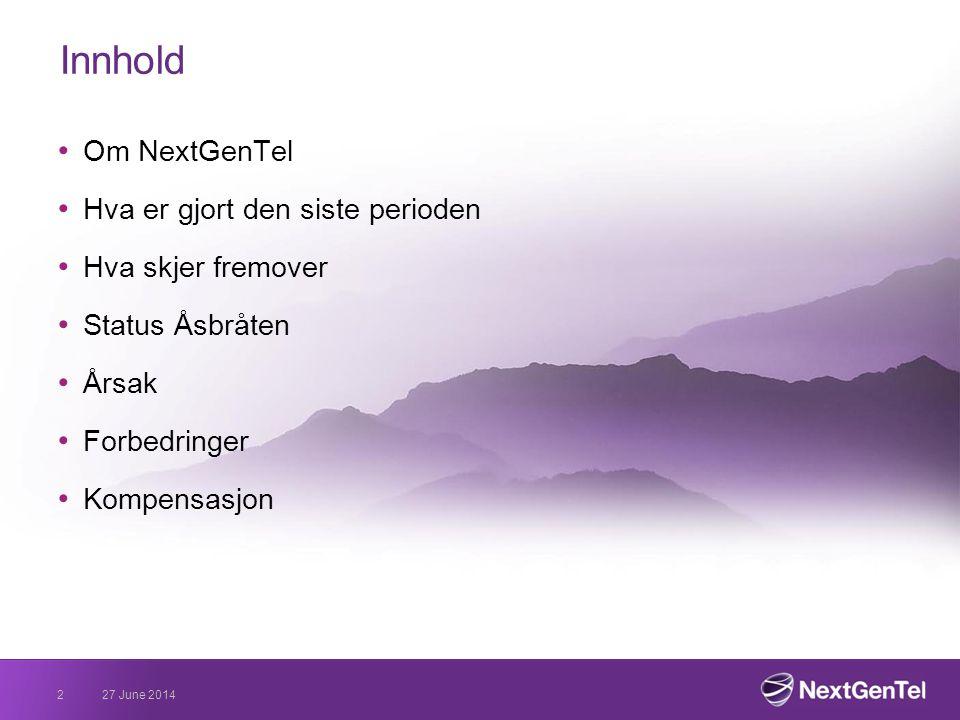 27 June 20142 Innhold • Om NextGenTel • Hva er gjort den siste perioden • Hva skjer fremover • Status Åsbråten • Årsak • Forbedringer • Kompensasjon