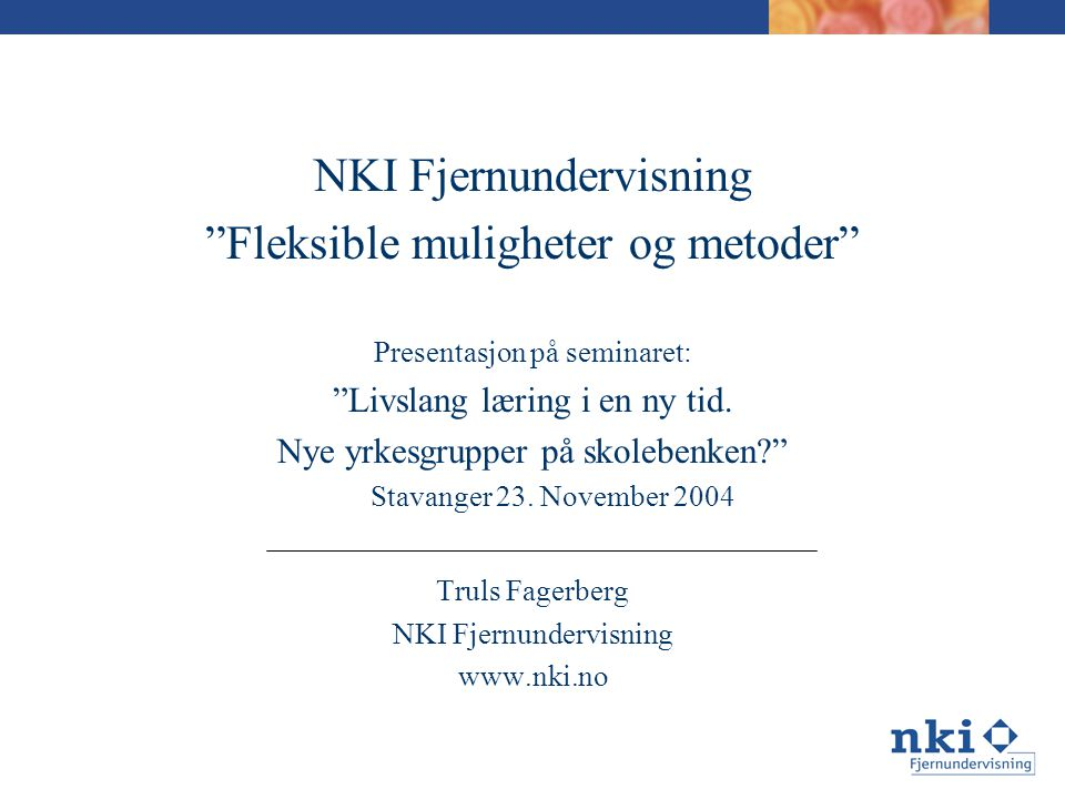 NKI Fjernundervisning Fleksible muligheter og metoder Presentasjon på seminaret: Livslang læring i en ny tid.