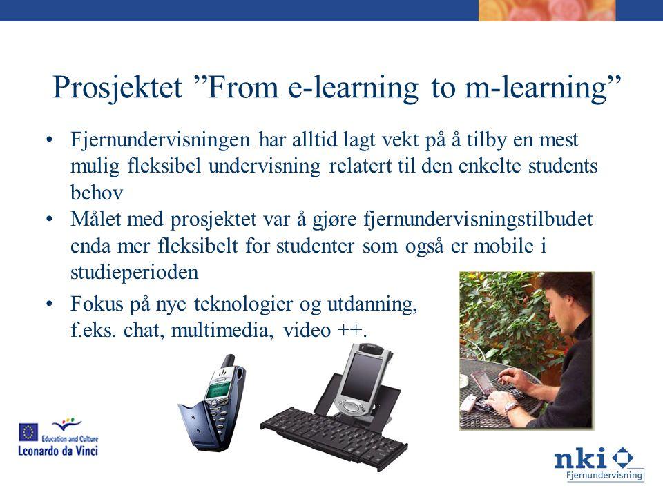 Prosjektet From e-learning to m-learning •Fjernundervisningen har alltid lagt vekt på å tilby en mest mulig fleksibel undervisning relatert til den enkelte students behov •Målet med prosjektet var å gjøre fjernundervisningstilbudet enda mer fleksibelt for studenter som også er mobile i studieperioden •Fokus på nye teknologier og utdanning, f.eks.