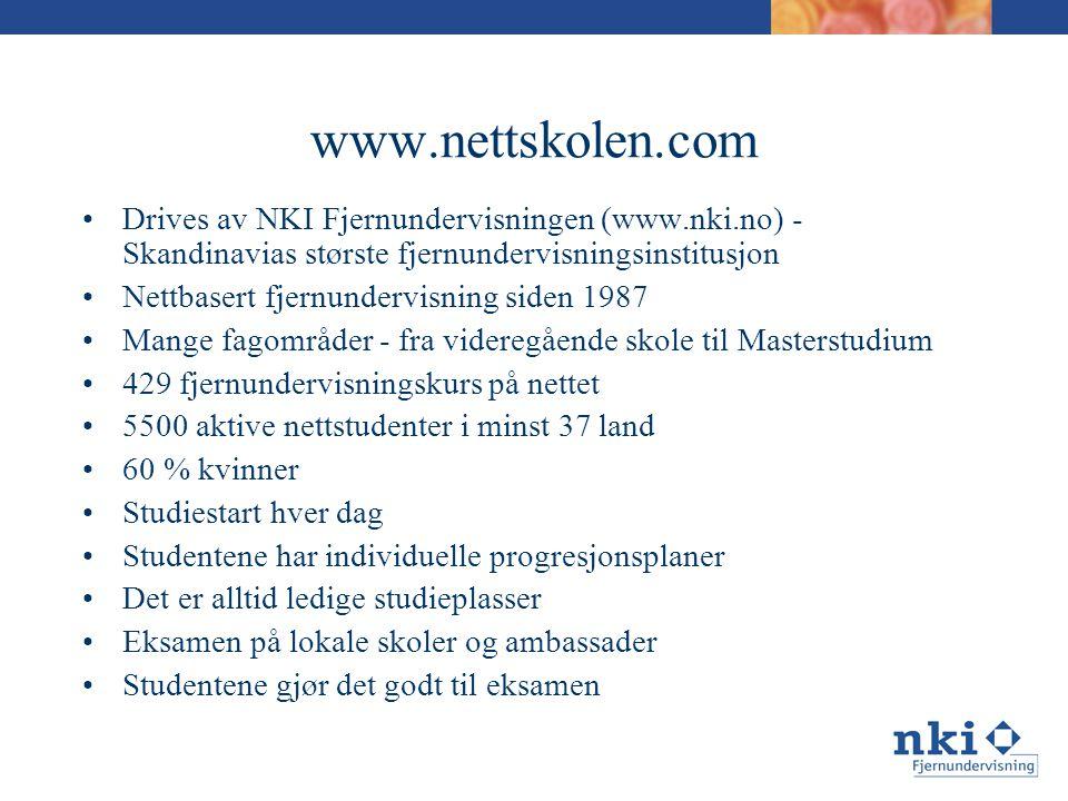 www.nettskolen.com •Drives av NKI Fjernundervisningen (www.nki.no) - Skandinavias største fjernundervisningsinstitusjon •Nettbasert fjernundervisning siden 1987 •Mange fagområder - fra videregående skole til Masterstudium •429 fjernundervisningskurs på nettet •5500 aktive nettstudenter i minst 37 land •60 % kvinner •Studiestart hver dag •Studentene har individuelle progresjonsplaner •Det er alltid ledige studieplasser •Eksamen på lokale skoler og ambassader •Studentene gjør det godt til eksamen
