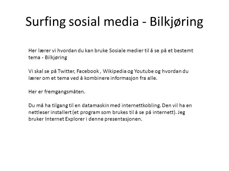 Surfing sosial media - Bilkjøring Her lærer vi hvordan du kan bruke Sosiale medier til å se på et bestemt tema - Bilkjøring Vi skal se på Twitter, Facebook, Wikipedia og Youtube og hvordan du lærer om et tema ved å kombinere informasjon fra alle.