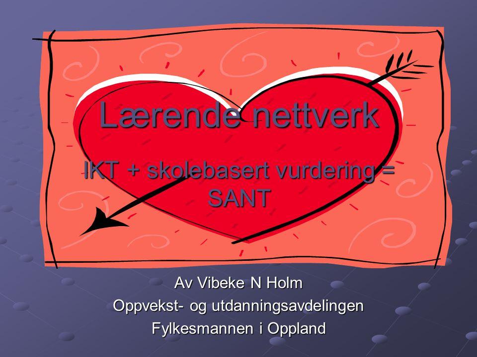 Lærende nettverk IKT + skolebasert vurdering = SANT Av Vibeke N Holm Oppvekst- og utdanningsavdelingen Fylkesmannen i Oppland