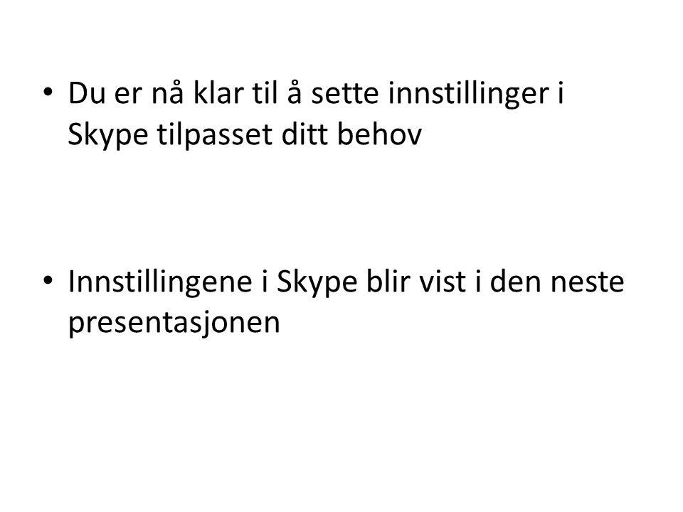 • Du er nå klar til å sette innstillinger i Skype tilpasset ditt behov • Innstillingene i Skype blir vist i den neste presentasjonen