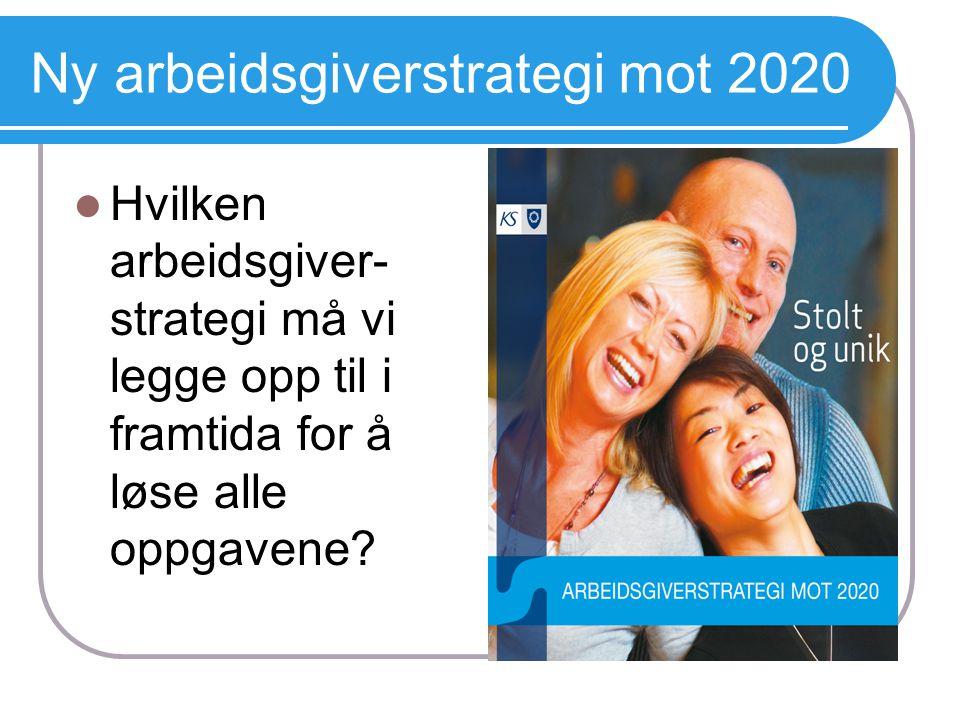 Ny arbeidsgiverstrategi mot 2020  Hvilken arbeidsgiver- strategi må vi legge opp til i framtida for å løse alle oppgavene?