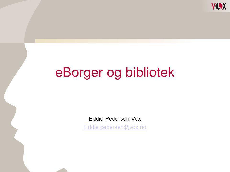 eBorger og bibliotek Eddie Pedersen Vox Eddie.pedersen@vox.no