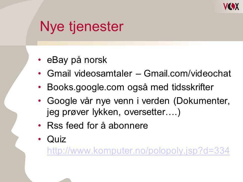 Nye tjenester •eBay på norsk •Gmail videosamtaler – Gmail.com/videochat •Books.google.com også med tidsskrifter •Google vår nye venn i verden (Dokumen