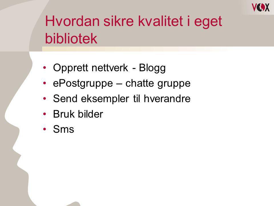 Hvordan sikre kvalitet i eget bibliotek •Opprett nettverk - Blogg •ePostgruppe – chatte gruppe •Send eksempler til hverandre •Bruk bilder •Sms