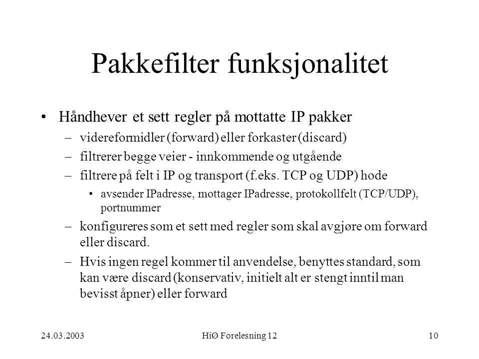 24.03.2003HiØ Forelesning 1210 Pakkefilter funksjonalitet •Håndhever et sett regler på mottatte IP pakker –videreformidler (forward) eller forkaster (