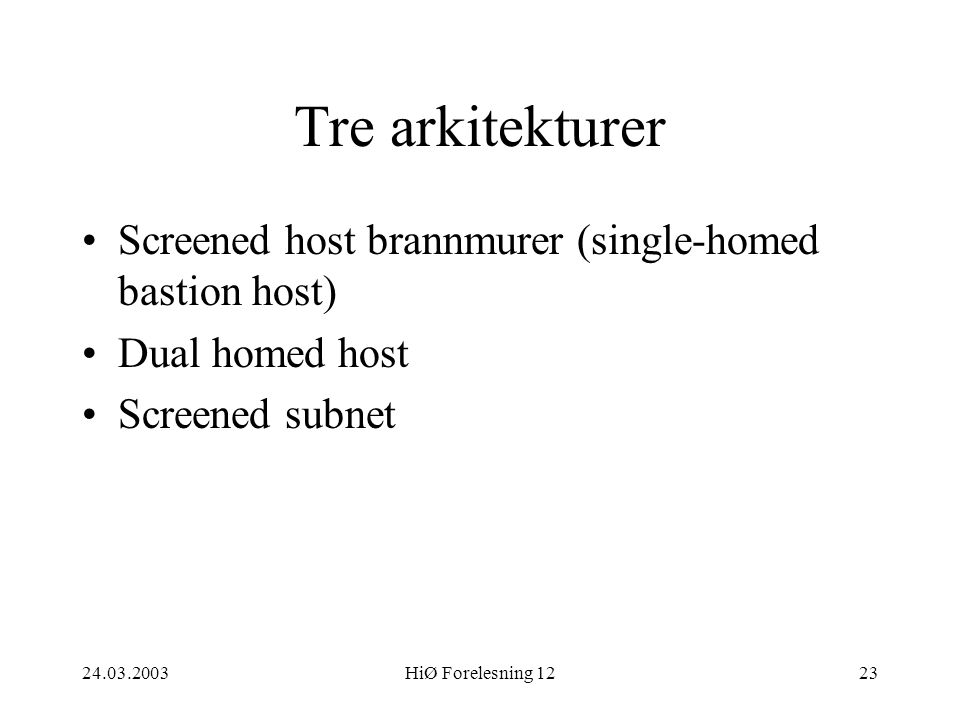 24.03.2003HiØ Forelesning 1223 Tre arkitekturer •Screened host brannmurer (single-homed bastion host) •Dual homed host •Screened subnet