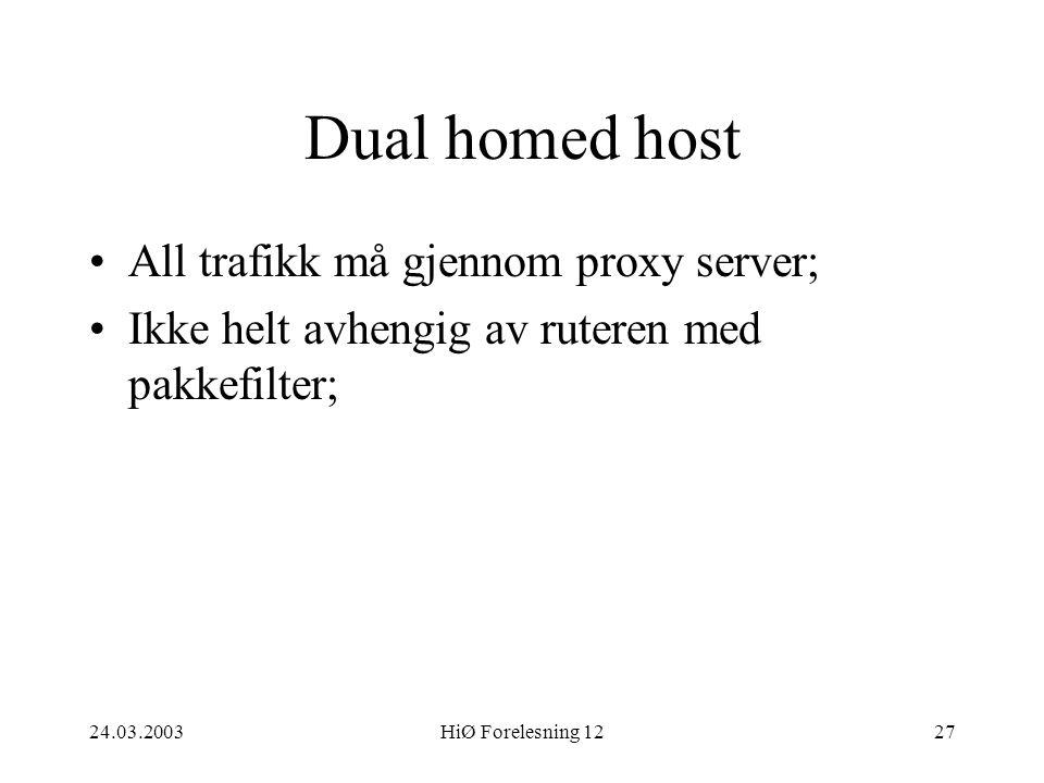 24.03.2003HiØ Forelesning 1227 Dual homed host •All trafikk må gjennom proxy server; •Ikke helt avhengig av ruteren med pakkefilter;