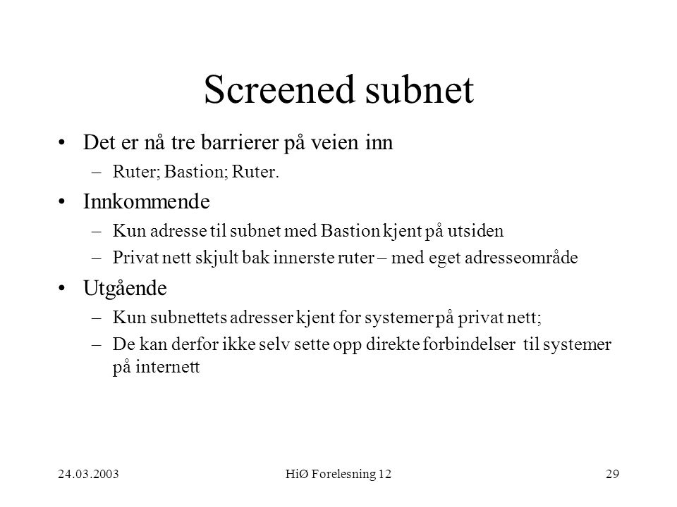24.03.2003HiØ Forelesning 1229 Screened subnet •Det er nå tre barrierer på veien inn –Ruter; Bastion; Ruter. •Innkommende –Kun adresse til subnet med