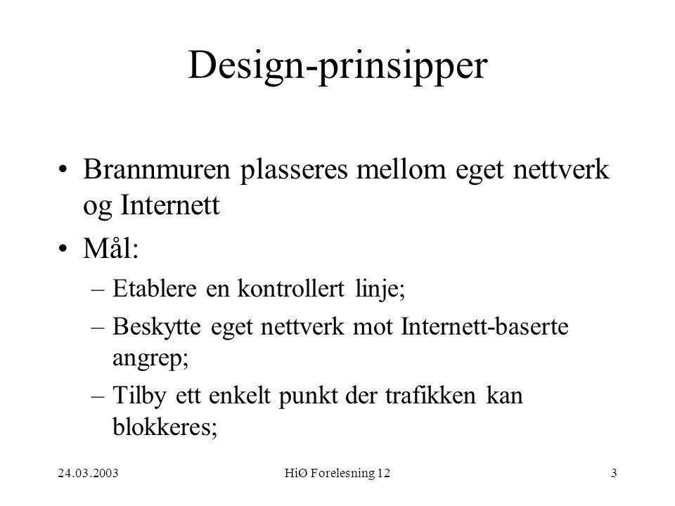 24.03.2003HiØ Forelesning 123 Design-prinsipper •Brannmuren plasseres mellom eget nettverk og Internett •Mål: –Etablere en kontrollert linje; –Beskytt