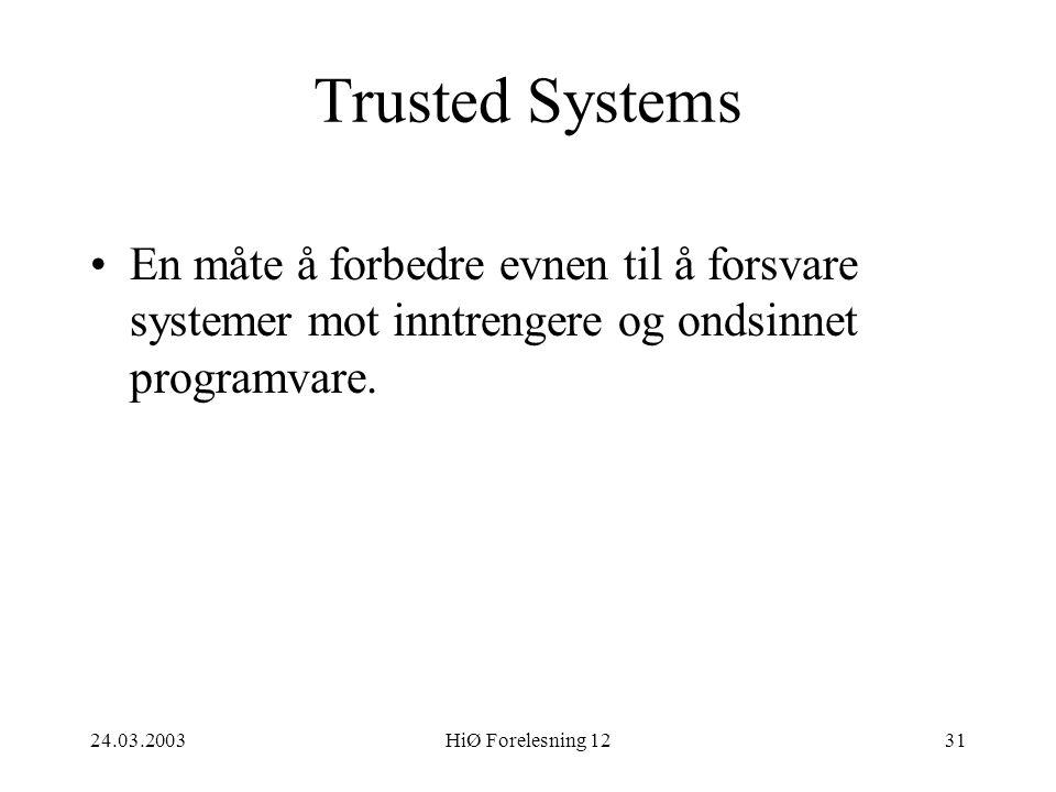 24.03.2003HiØ Forelesning 1231 Trusted Systems •En måte å forbedre evnen til å forsvare systemer mot inntrengere og ondsinnet programvare.