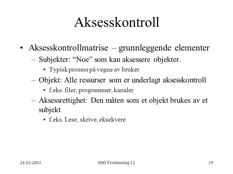 """24.03.2003HiØ Forelesning 1235 Aksesskontroll •Aksesskontrollmatrise – grunnleggende elementer –Subjekter: """"Noe"""" som kan aksessere objekter. •Typisk p"""