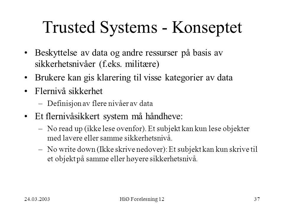 24.03.2003HiØ Forelesning 1237 Trusted Systems - Konseptet •Beskyttelse av data og andre ressurser på basis av sikkerhetsnivåer (f.eks. militære) •Bru