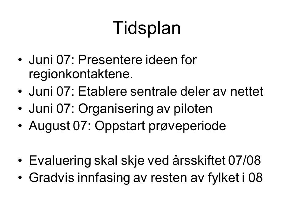 Tidsplan •Juni 07: Presentere ideen for regionkontaktene. •Juni 07: Etablere sentrale deler av nettet •Juni 07: Organisering av piloten •August 07: Op