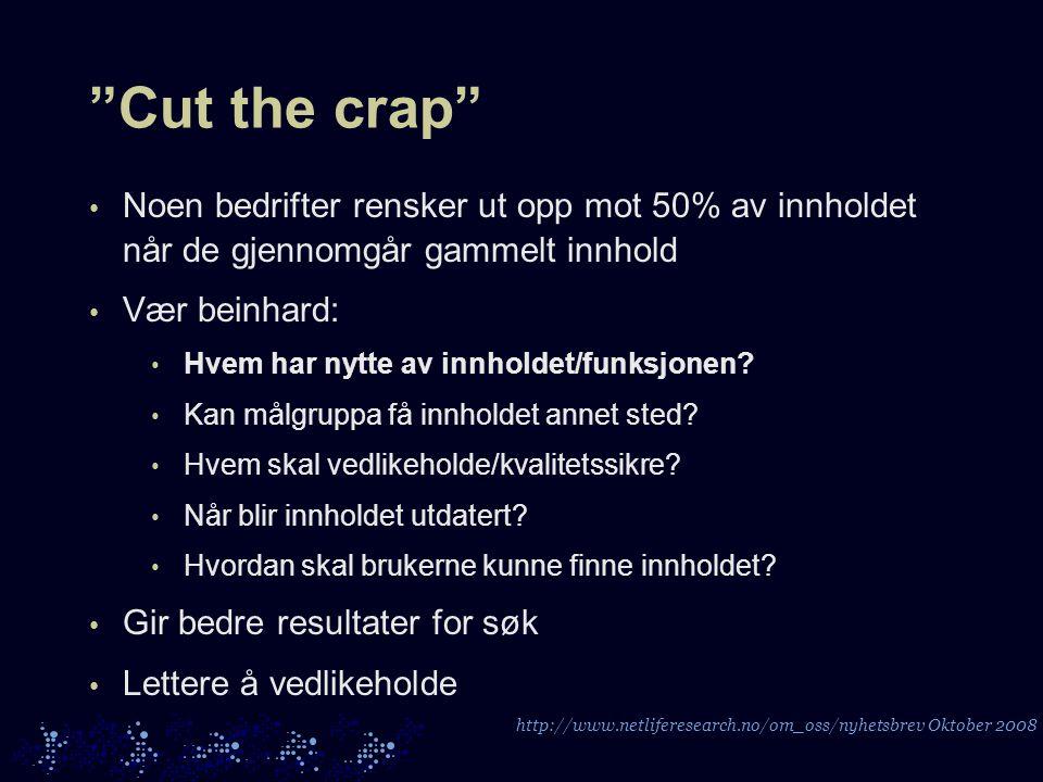 Cut the crap • Noen bedrifter rensker ut opp mot 50% av innholdet når de gjennomgår gammelt innhold • Vær beinhard: • Hvem har nytte av innholdet/funksjonen.