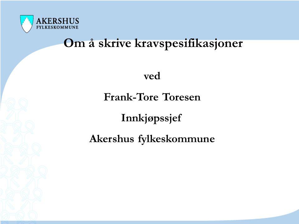 Om å skrive kravspesifikasjoner ved Frank-Tore Toresen Innkjøpssjef Akershus fylkeskommune