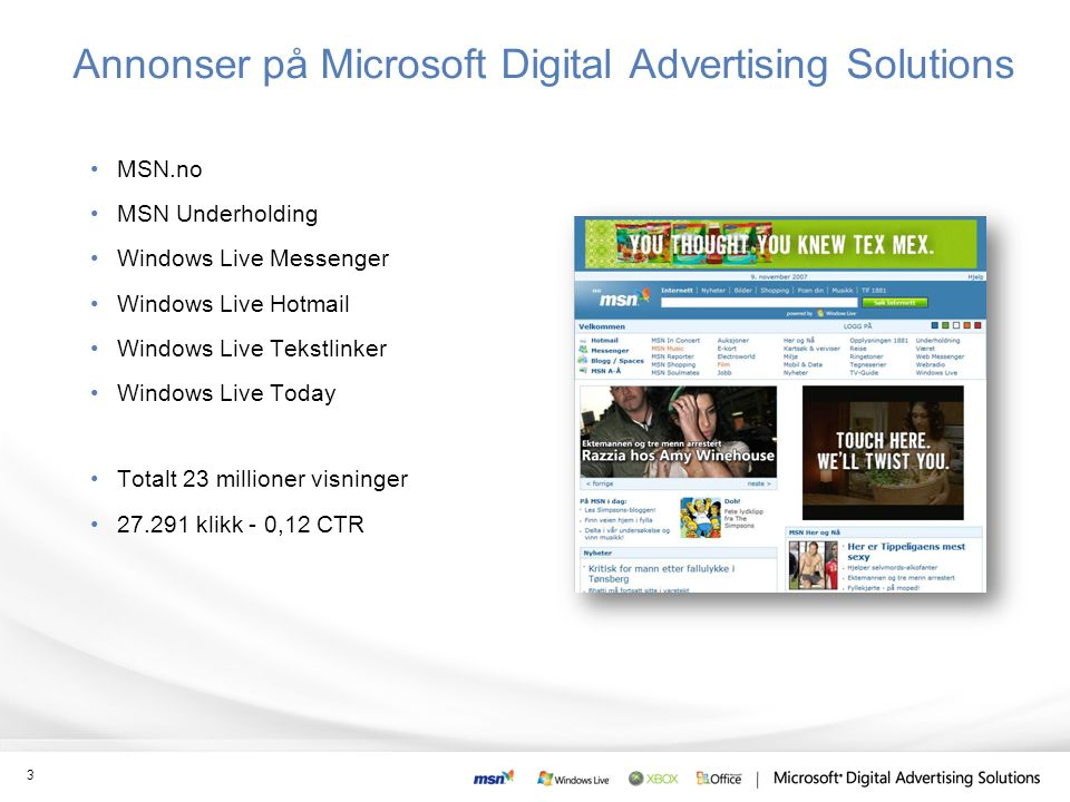 Annonser på Microsoft Digital Advertising Solutions •MSN.no •MSN Underholding •Windows Live Messenger •Windows Live Hotmail •Windows Live Tekstlinker •Windows Live Today •Totalt 23 millioner visninger •27.291 klikk - 0,12 CTR 3