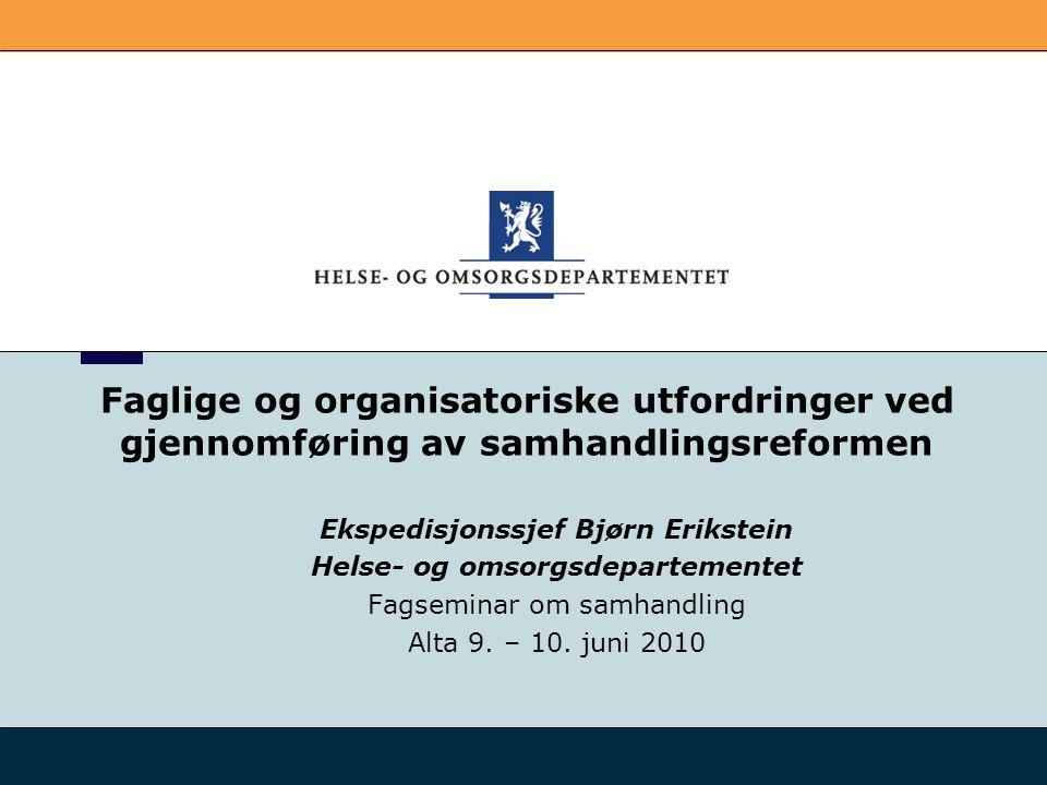 Faglige og organisatoriske utfordringer ved gjennomføring av samhandlingsreformen Ekspedisjonssjef Bjørn Erikstein Helse- og omsorgsdepartementet Fags