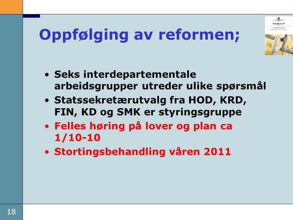 18 Oppfølging av reformen; •Seks interdepartementale arbeidsgrupper utreder ulike spørsmål •Statssekretærutvalg fra HOD, KRD, FIN, KD og SMK er styrin