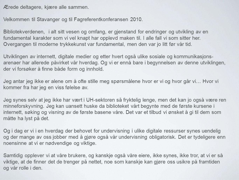 Ærede deltagere, kjære alle sammen. Velkommen til Stavanger og til Fagreferentkonferansen 2010. Bibliotekverdenen, i alt sitt vesen og omfang, er gjen