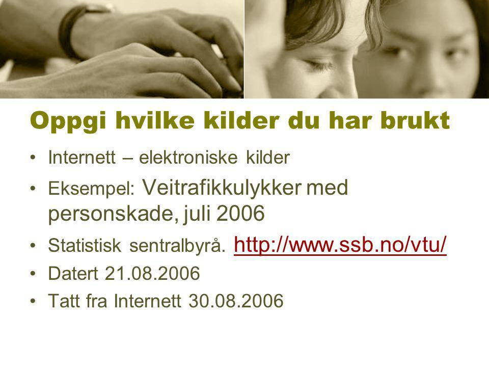 Oppgi hvilke kilder du har brukt •Internett – elektroniske kilder •Eksempel: Veitrafikkulykker med personskade, juli 2006 •Statistisk sentralbyrå.