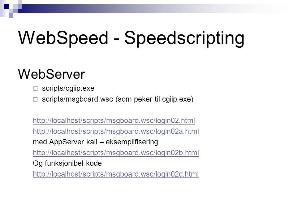 WebSpeed - Speedscripting WebServer  scripts/cgiip.exe  scripts/msgboard.wsc (som peker til cgiip.exe) http://localhost/scripts/msgboard.wsc/login02.html http://localhost/scripts/msgboard.wsc/login02a.html med AppServer kall – eksemplifisering http://localhost/scripts/msgboard.wsc/login02b.html Og funksjonibel kode http://localhost/scripts/msgboard.wsc/login02c.html