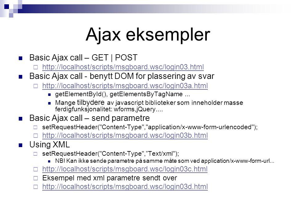 Ajax eksempler  Basic Ajax call – GET | POST  http://localhost/scripts/msgboard.wsc/login03.html http://localhost/scripts/msgboard.wsc/login03.html  Basic Ajax call - benytt DOM for plassering av svar  http://localhost/scripts/msgboard.wsc/login03a.html http://localhost/scripts/msgboard.wsc/login03a.html  getElementById(), getElementsByTagName...