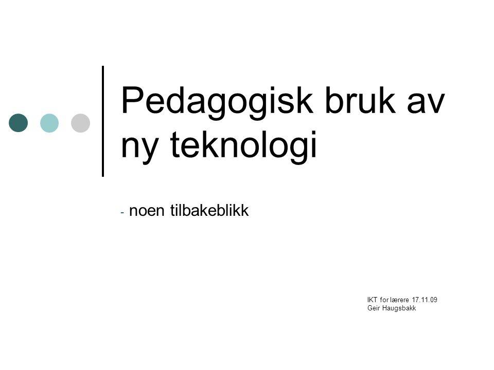 Pedagogisk bruk av ny teknologi - noen tilbakeblikk IKT for lærere 17.11.09 Geir Haugsbakk