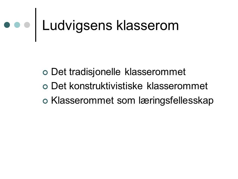 Ludvigsens klasserom Det tradisjonelle klasserommet Det konstruktivistiske klasserommet Klasserommet som læringsfellesskap