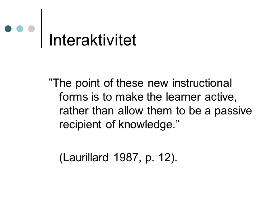 "Interaktivitet ""The point of these new instructional forms is to make the learner active, rather than allow them to be a passive recipient of knowledg"