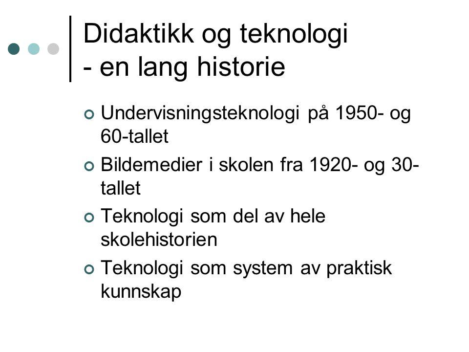 Didaktikk og teknologi - en lang historie Undervisningsteknologi på 1950- og 60-tallet Bildemedier i skolen fra 1920- og 30- tallet Teknologi som del av hele skolehistorien Teknologi som system av praktisk kunnskap