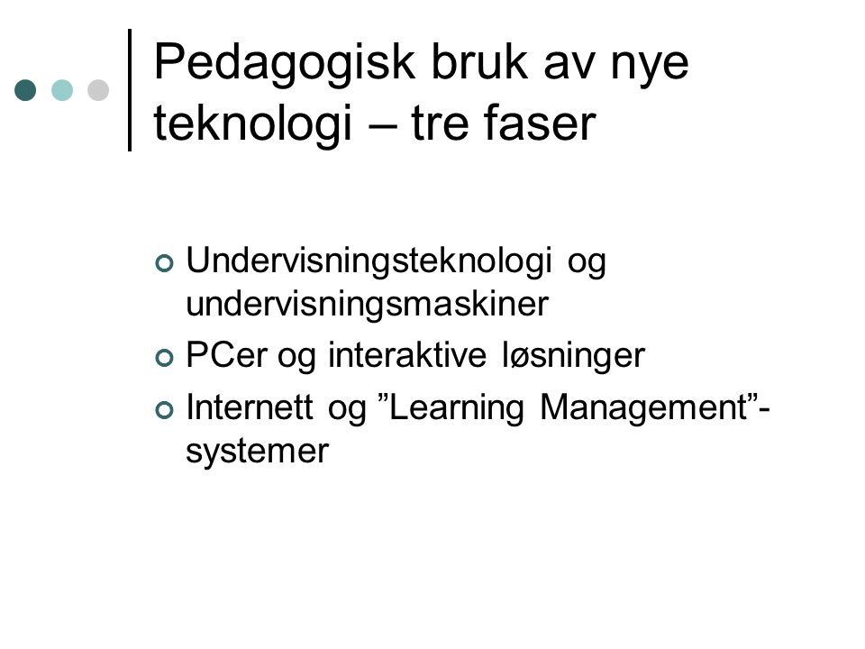 Pedagogisk bruk av nye teknologi – tre faser Undervisningsteknologi og undervisningsmaskiner PCer og interaktive løsninger Internett og Learning Management - systemer
