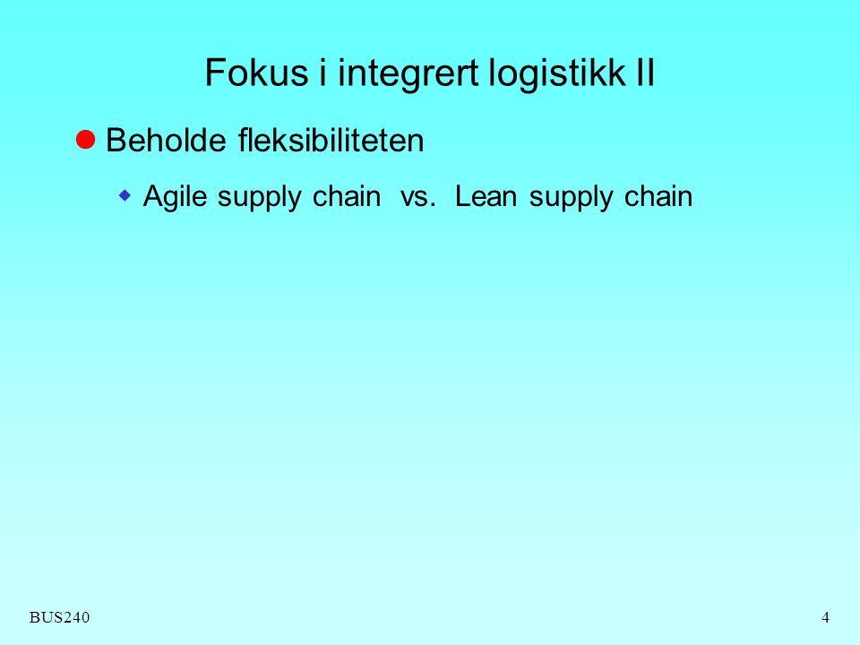 BUS2404 Fokus i integrert logistikk II  Beholde fleksibiliteten  Agile supply chain vs. Lean supply chain