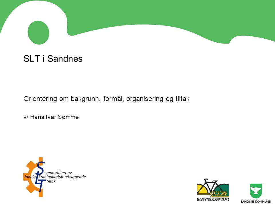 Bakgrunn • Kriminalmeldinga i 1978 – å forebygge er bedre enn å reparere •KRÅD – det kriminalitetsforebyggende råd - etablert i 1980 – hele Regjeringens spesialorgan •SLT – en modell for samordning, ikke et aktivitetsprogram •SLT- prosjektet etablert i 2003 i Sandnes etter en dansk modell •Fra 2006 administrativt tilknyttet Sunn by •I 2009 er SLT-modellen etablert i 197 kommuner •SLT er forankret i Kommuneplan for Sandnes 2007 - 2020