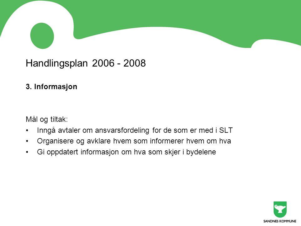 Handlingsplan 2006 - 2008 3. Informasjon Mål og tiltak: •Inngå avtaler om ansvarsfordeling for de som er med i SLT •Organisere og avklare hvem som inf