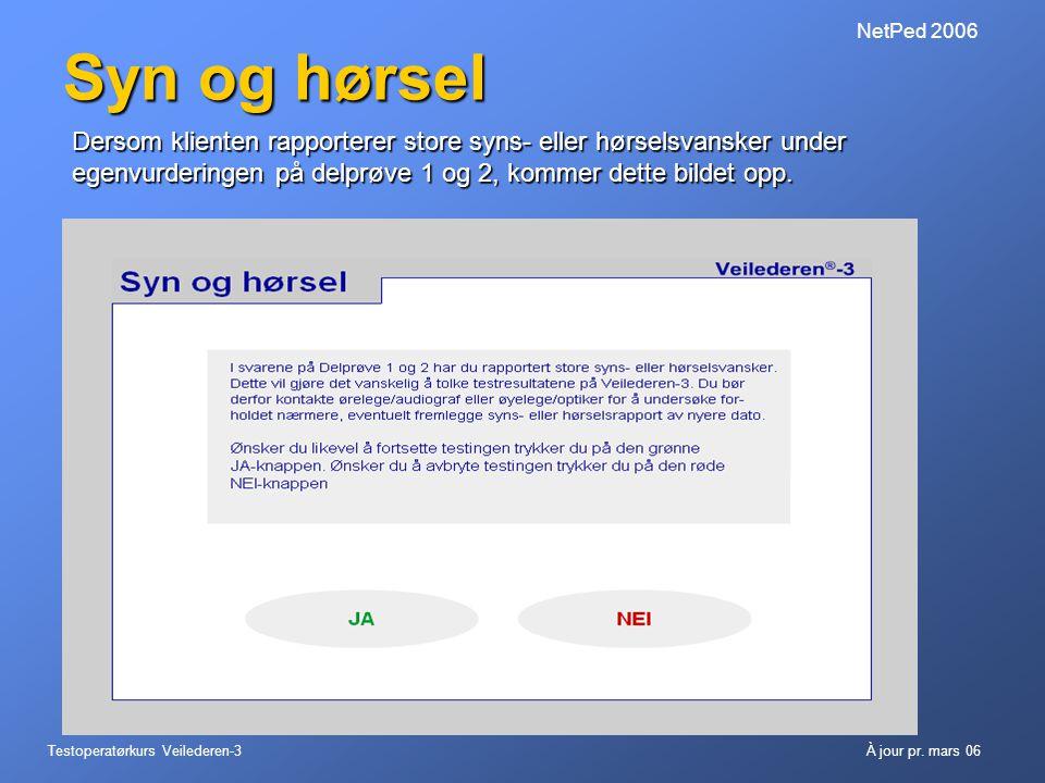 Testoperatørkurs Veilederen-3À jour pr. mars 06 NetPed 2006 Syn og hørsel Dersom klienten rapporterer store syns- eller hørselsvansker under egenvurde