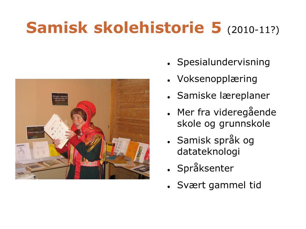 Samisk skolehistorie 5 (2010-11 )   Spesialundervisning  Voksenopplæring  Samiske læreplaner  Mer fra videregående skole og grunnskole  Samisk språk og datateknologi  Språksenter  Svært gammel tid