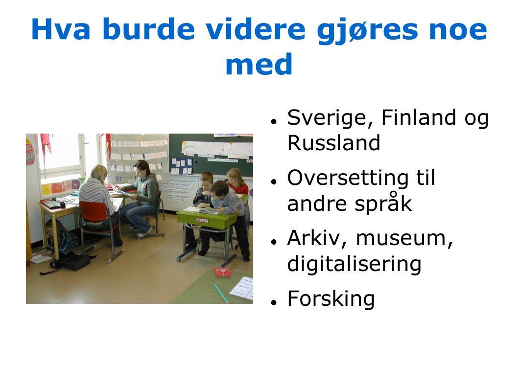 Hva burde videre gjøres noe med  Sverige, Finland og Russland  Oversetting til andre språk  Arkiv, museum, digitalisering  Forsking