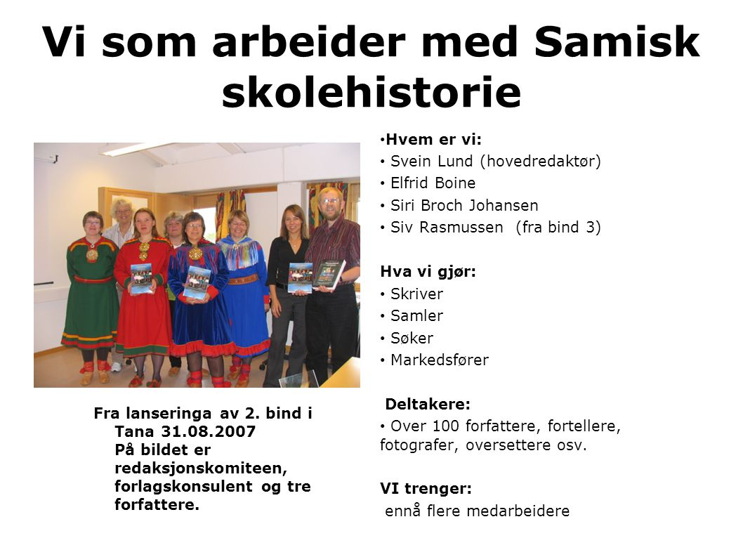 Vi som arbeider med Samisk skolehistorie • Hvem er vi: • Svein Lund (hovedredaktør) • Elfrid Boine • Siri Broch Johansen • Siv Rasmussen (fra bind 3) Hva vi gjør: • Skriver • Samler • Søker • Markedsfører Deltakere: • Over 100 forfattere, fortellere, fotografer, oversettere osv.