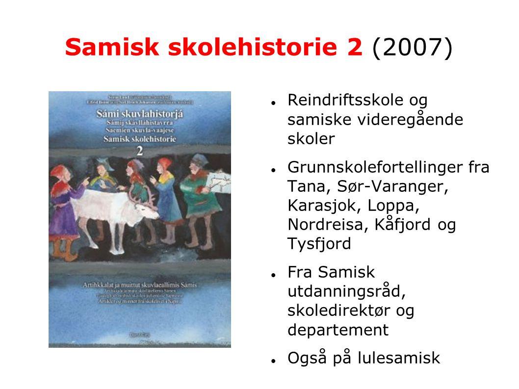 Samisk skolehistorie 2 (2007)   Reindriftsskole og samiske videregående skoler  Grunnskolefortellinger fra Tana, Sør-Varanger, Karasjok, Loppa, Nordreisa, Kåfjord og Tysfjord  Fra Samisk utdanningsråd, skoledirektør og departement  Også på lulesamisk